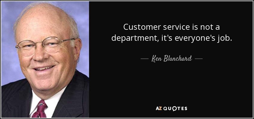 Customer service is not a department, it's everyone's job. - Ken Blanchard