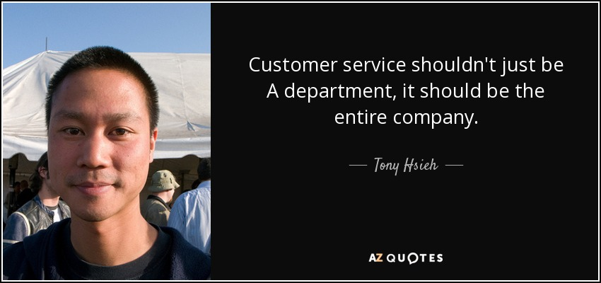 Customer service shouldn't just be A department, it should be the entire company. - Tony Hsieh