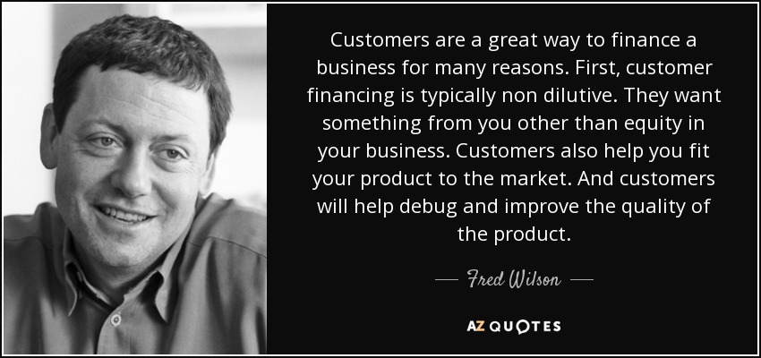Customers are a great way to finance a business for many reasons. First, customer financing is typically non dilutive. They want something from you other than equity in your business. Customers also help you fit your product to the market. And customers will help debug and improve the quality of the product. - Fred Wilson