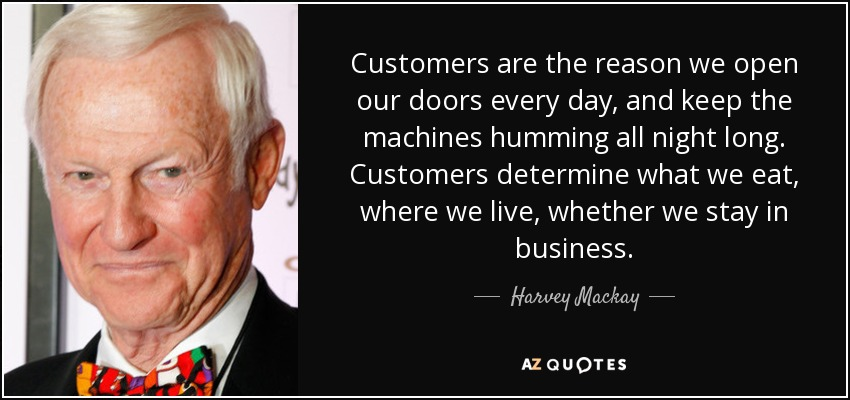Customers are the reason we open our doors every day, and keep the machines humming all night long. Customers determine what we eat, where we live, whether we stay in business. - Harvey Mackay