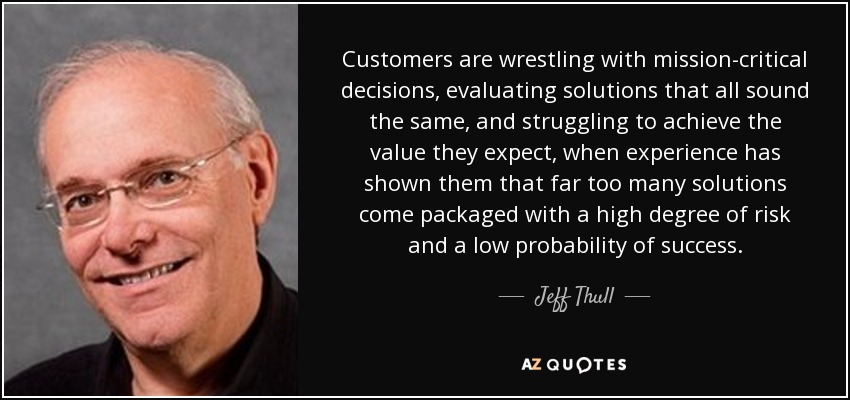 Customers are wrestling with mission-critical decisions, evaluating solutions that all sound the same, and struggling to achieve the value they expect, when experience has shown them that far too many solutions come packaged with a high degree of risk and a low probability of success. - Jeff Thull