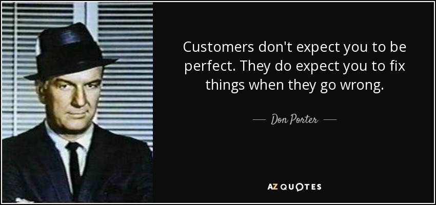 Customers don't expect you to be perfect. They do expect you to fix things when they go wrong. - Don Porter
