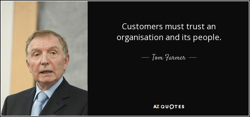 Customers must trust an organisation and its people. - Tom Farmer
