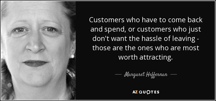 Customers who have to come back and spend, or customers who just don't want the hassle of leaving - those are the ones who are most worth attracting. - Margaret Heffernan