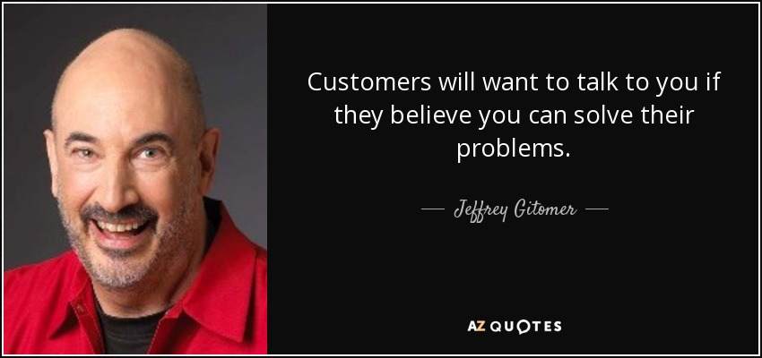 Customers will want to talk to you if they believe you can solve their problems. - Jeffrey Gitomer
