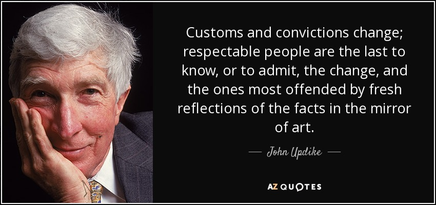 Customs and convictions change; respectable people are the last to know, or to admit, the change, and the ones most offended by fresh reflections of the facts in the mirror of art. - John Updike