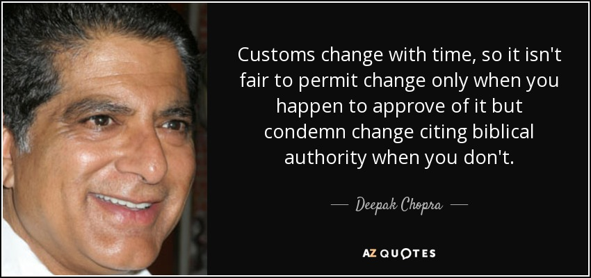 Customs change with time, so it isn't fair to permit change only when you happen to approve of it but condemn change citing biblical authority when you don't. - Deepak Chopra
