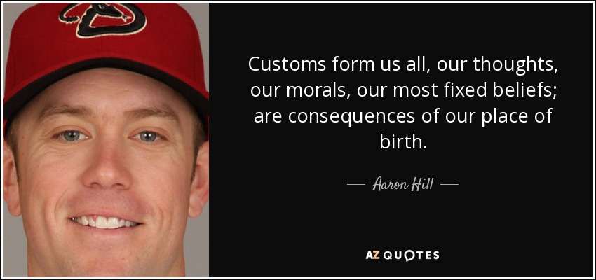 Customs form us all, our thoughts, our morals, our most fixed beliefs; are consequences of our place of birth. - Aaron Hill