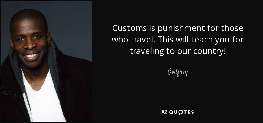 Customs is punishment for those who travel. This will teach you for traveling to our country! - Godfrey