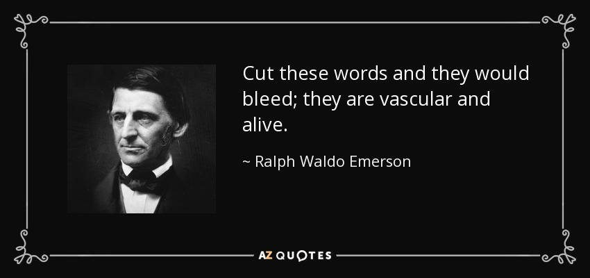 Cut these words and they would bleed; they are vascular and alive. - Ralph Waldo Emerson