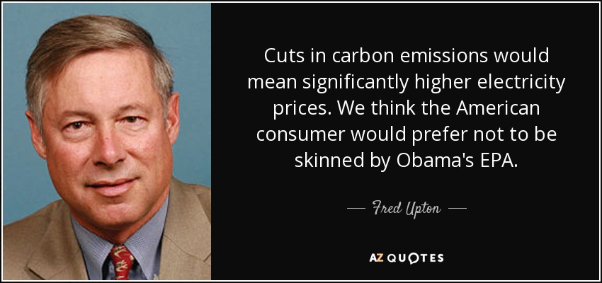 Cuts in carbon emissions would mean significantly higher electricity prices. We think the American consumer would prefer not to be skinned by Obama's EPA. - Fred Upton