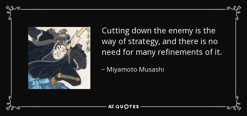 Cutting down the enemy is the way of strategy, and there is no need for many refinements of it. - Miyamoto Musashi