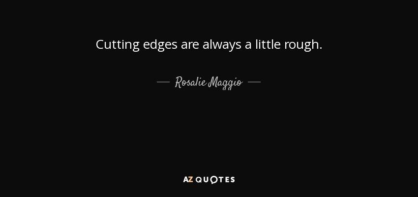 Cutting edges are always a little rough. - Rosalie Maggio