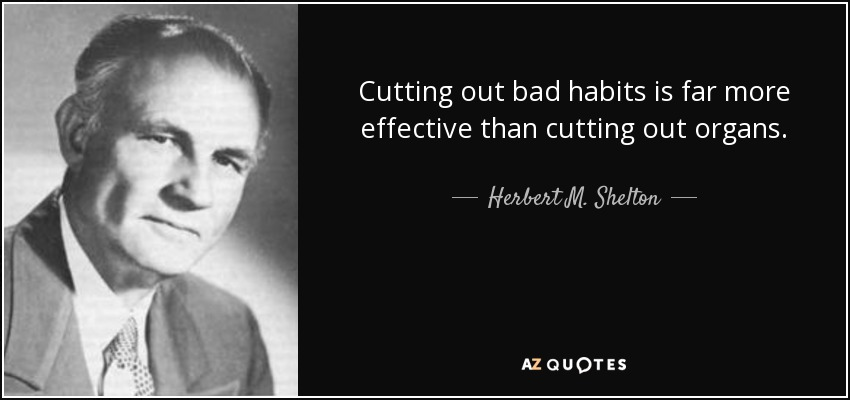 Cutting out bad habits is far more effective than cutting out organs. - Herbert M. Shelton