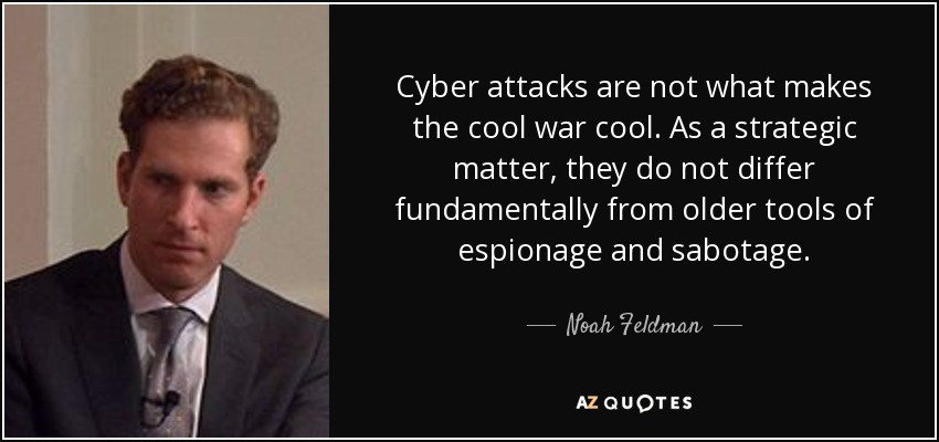 Cyber attacks are not what makes the cool war cool. As a strategic matter, they do not differ fundamentally from older tools of espionage and sabotage. - Noah Feldman