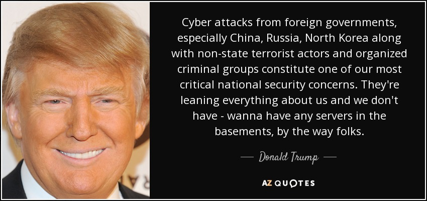 Cyber attacks from foreign governments, especially China, Russia, North Korea along with non-state terrorist actors and organized criminal groups constitute one of our most critical national security concerns. They're leaning everything about us and we don't have - wanna have any servers in the basements, by the way folks. - Donald Trump
