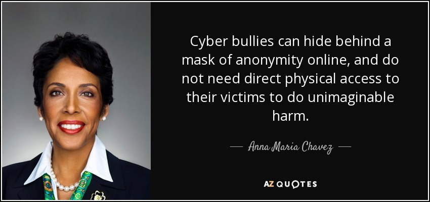 Cyber bullies can hide behind a mask of anonymity online, and do not need direct physical access to their victims to do unimaginable harm. - Anna Maria Chavez
