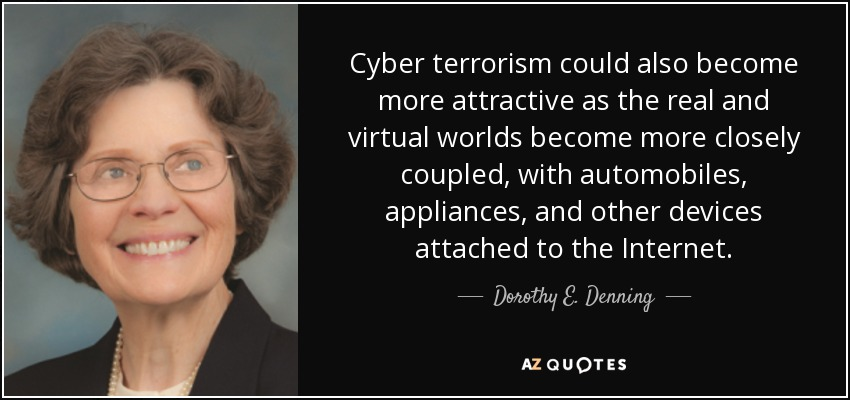 Cyber terrorism could also become more attractive as the real and virtual worlds become more closely coupled, with automobiles, appliances, and other devices attached to the Internet. - Dorothy E. Denning