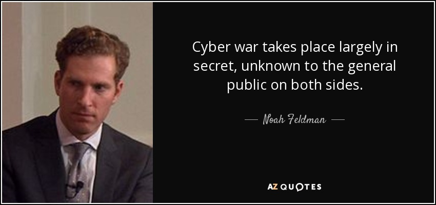 Cyber war takes place largely in secret, unknown to the general public on both sides. - Noah Feldman