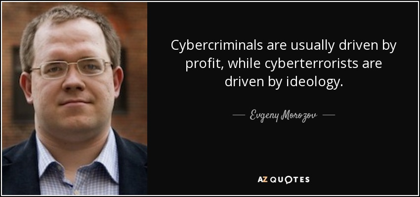 Cybercriminals are usually driven by profit, while cyberterrorists are driven by ideology. - Evgeny Morozov