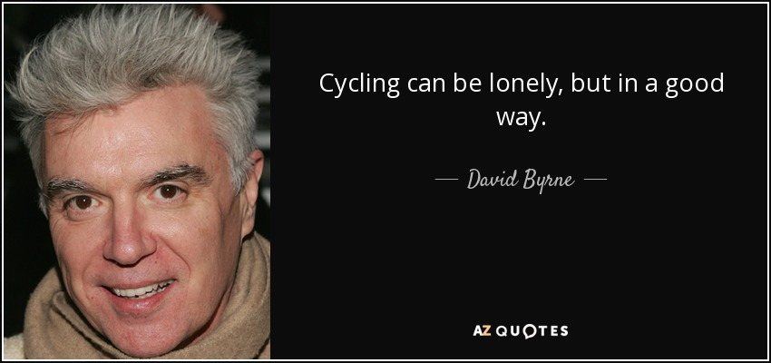 Cycling can be lonely, but in a good way. - David Byrne