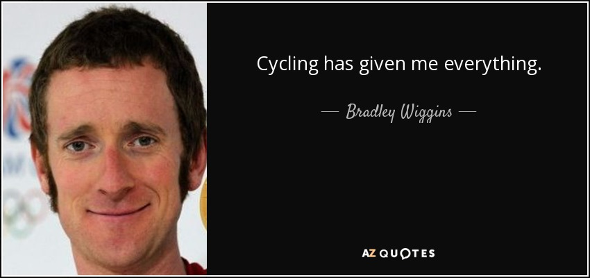 Cycling has given me everything. - Bradley Wiggins