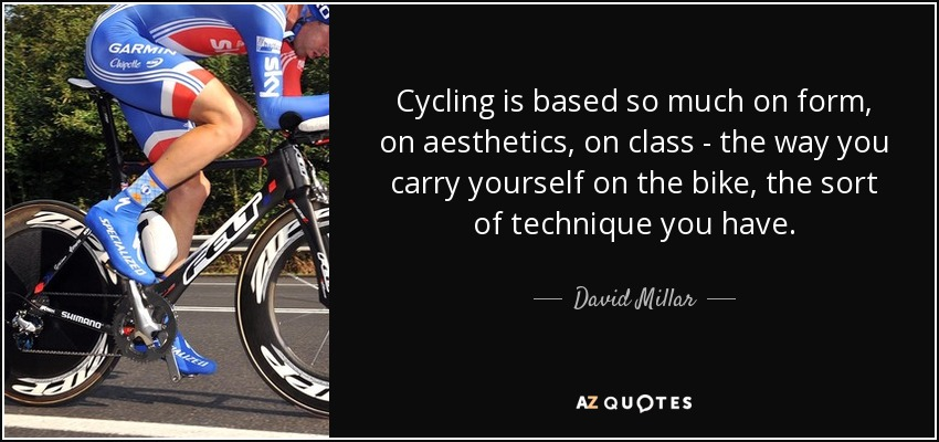 Cycling is based so much on form, on aesthetics, on class - the way you carry yourself on the bike, the sort of technique you have. - David Millar