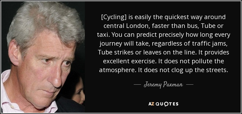 [Cycling] is easily the quickest way around central London, faster than bus, Tube or taxi. You can predict precisely how long every journey will take, regardless of traffic jams, Tube strikes or leaves on the line. It provides excellent exercise. It does not pollute the atmosphere. It does not clog up the streets. - Jeremy Paxman