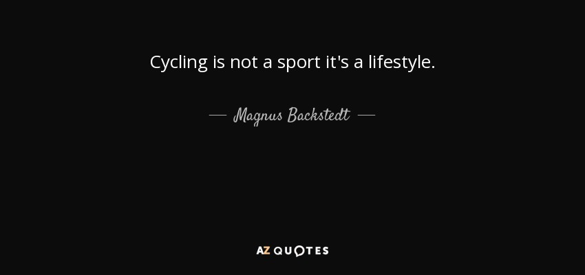 Cycling is not a sport it's a lifestyle. - Magnus Backstedt