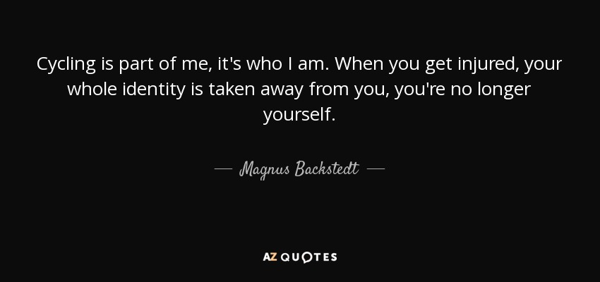 Cycling is part of me, it's who I am. When you get injured, your whole identity is taken away from you, you're no longer yourself. - Magnus Backstedt