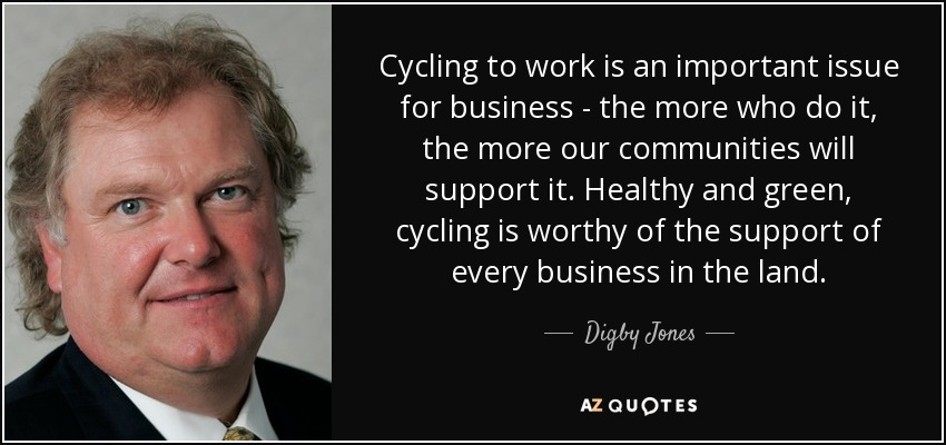 Cycling to work is an important issue for business - the more who do it, the more our communities will support it. Healthy and green, cycling is worthy of the support of every business in the land. - Digby Jones, Baron Jones of Birmingham