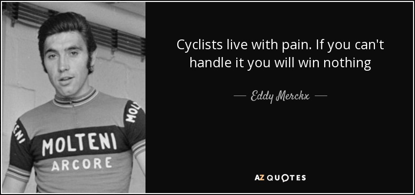 Cyclists live with pain. If you can't handle it you will win nothing - Eddy Merckx
