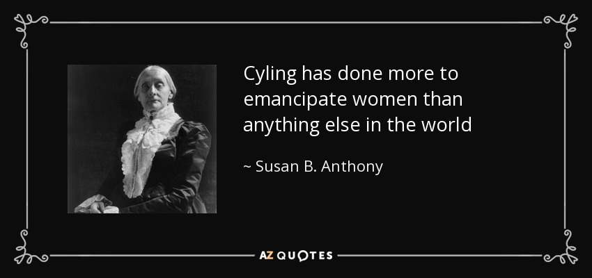 Cyling has done more to emancipate women than anything else in the world - Susan B. Anthony