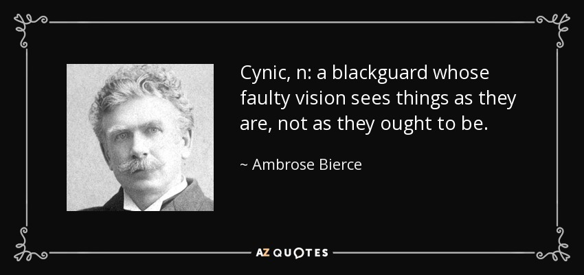 Cynic, n: a blackguard whose faulty vision sees things as they are, not as they ought to be. - Ambrose Bierce
