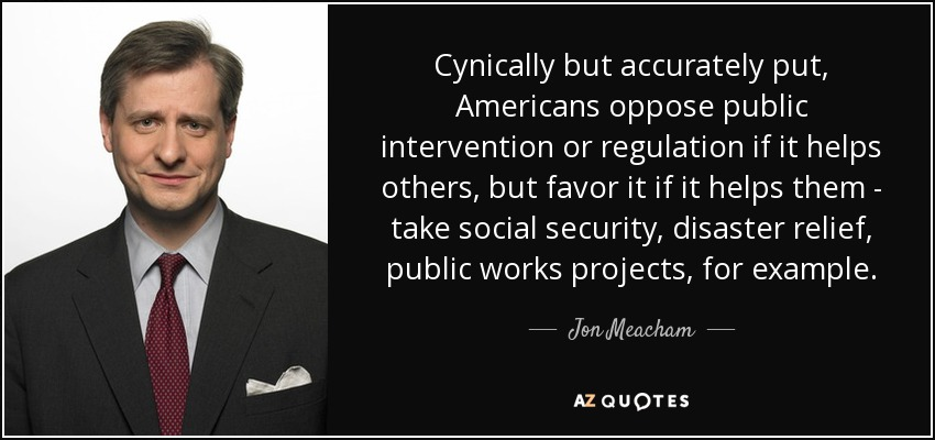 Cynically but accurately put, Americans oppose public intervention or regulation if it helps others, but favor it if it helps them - take social security, disaster relief, public works projects, for example. - Jon Meacham