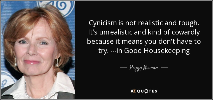 Cynicism is not realistic and tough. It's unrealistic and kind of cowardly because it means you don't have to try. ---in Good Housekeeping - Peggy Noonan