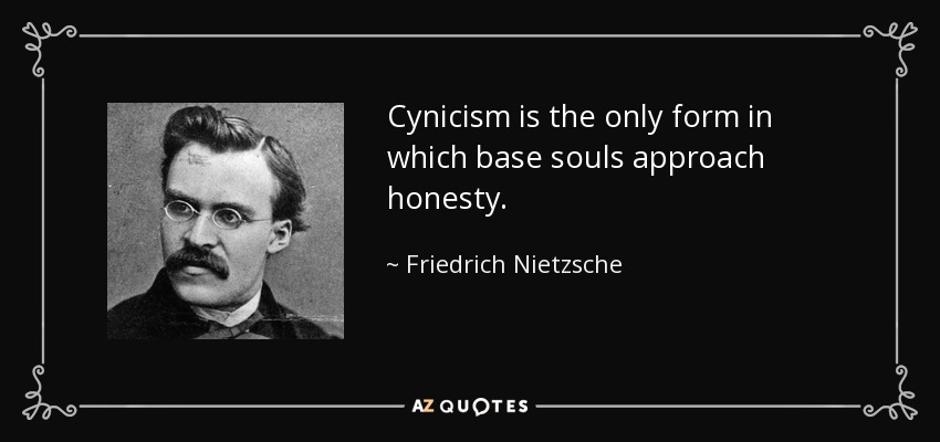 Cynicism is the only form in which base souls approach honesty. - Friedrich Nietzsche