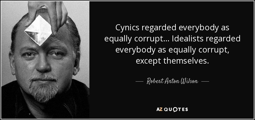 Cynics regarded everybody as equally corrupt... Idealists regarded everybody as equally corrupt, except themselves. - Robert Anton Wilson