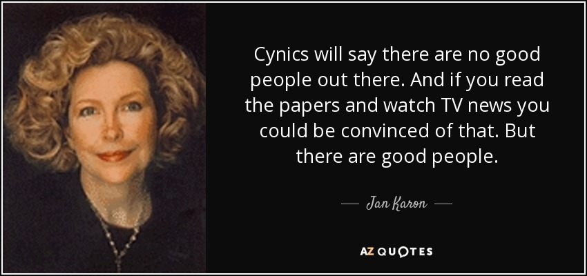 Cynics will say there are no good people out there. And if you read the papers and watch TV news you could be convinced of that. But there are good people. - Jan Karon