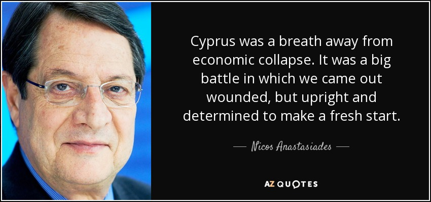 Cyprus was a breath away from economic collapse. It was a big battle in which we came out wounded, but upright and determined to make a fresh start. - Nicos Anastasiades