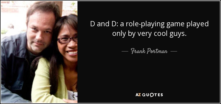 D and D: a role-playing game played only by very cool guys. - Frank Portman