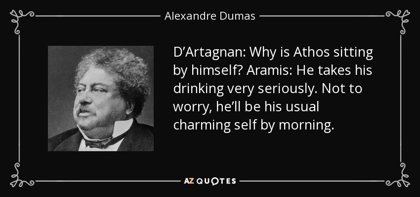 D'Artagnan: Why is Athos sitting by himself? Aramis: He takes his drinking very seriously. Not to worry, he'll be his usual charming self by morning. - Alexandre Dumas