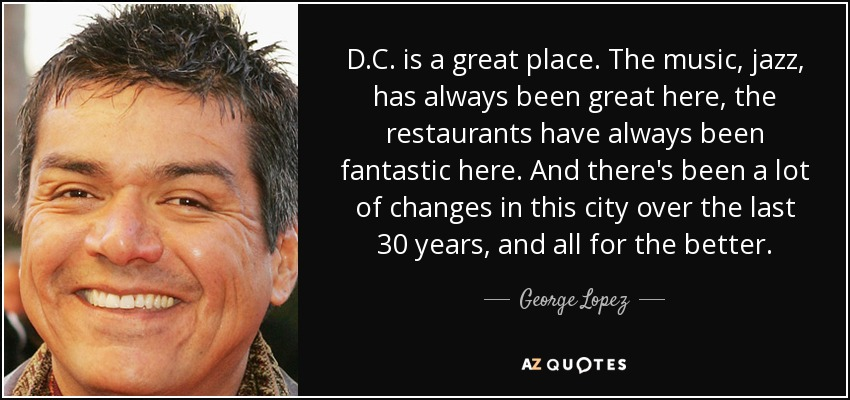 D.C. is a great place. The music, jazz, has always been great here, the restaurants have always been fantastic here. And there's been a lot of changes in this city over the last 30 years, and all for the better. - George Lopez
