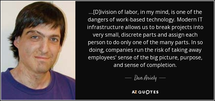 ...[D]ivision of labor, in my mind, is one of the dangers of work-based technology. Modern IT infrastructure allows us to break projects into very small, discrete parts and assign each person to do only one of the many parts. In so doing, companies run the risk of taking away employees' sense of the big picture, purpose, and sense of completion. - Dan Ariely