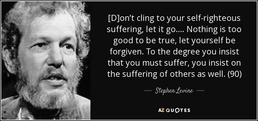 [D]on't cling to your self-righteous suffering, let it go. . . . Nothing is too good to be true, let yourself be forgiven. To the degree you insist that you must suffer, you insist on the suffering of others as well. (90) - Stephen Levine