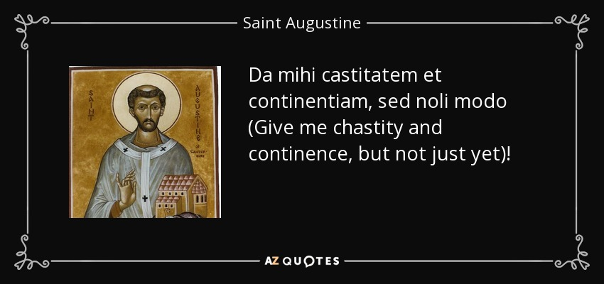 Da mihi castitatem et continentiam, sed noli modo (Give me chastity and continence, but not just yet)! - Saint Augustine