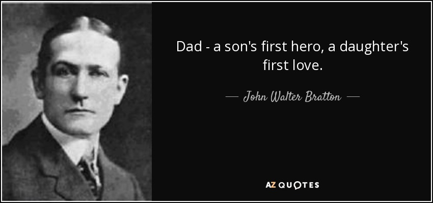 Dad - a son's first hero, a daughter's first love. - John Walter Bratton
