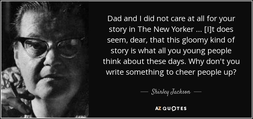 Dad and I did not care at all for your story in The New Yorker … [I]t does seem, dear, that this gloomy kind of story is what all you young people think about these days. Why don't you write something to cheer people up? - Shirley Jackson