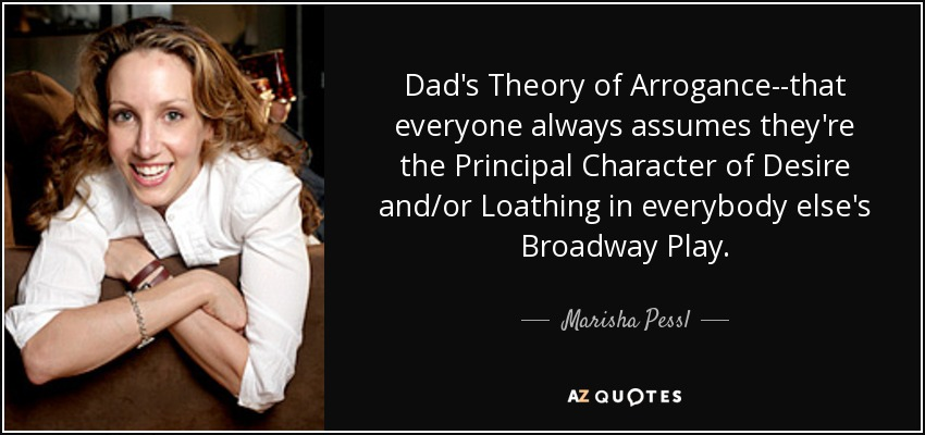 Dad's Theory of Arrogance--that everyone always assumes they're the Principal Character of Desire and/or Loathing in everybody else's Broadway Play. - Marisha Pessl