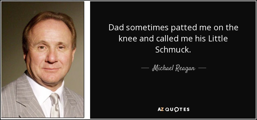 Dad sometimes patted me on the knee and called me his Little Schmuck. - Michael Reagan